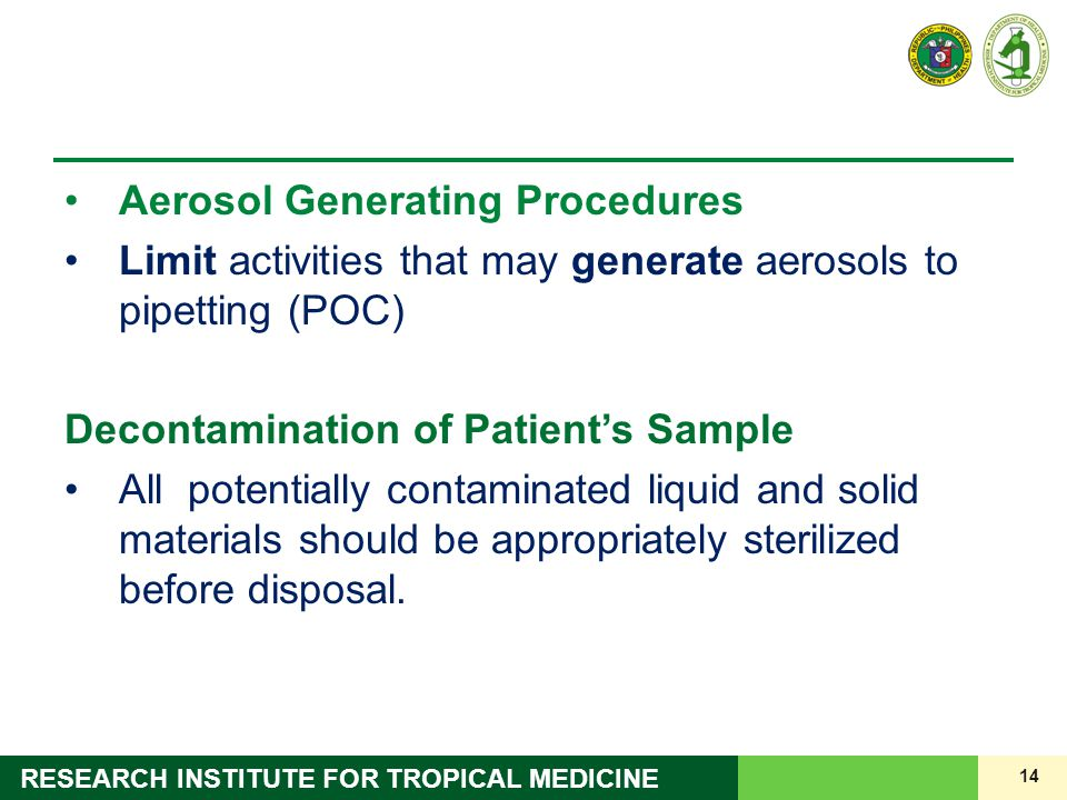14 RESEARCH INSTITUTE FOR TROPICAL MEDICINE Aerosol Generating Procedures Limit activities that may generate aerosols to pipetting (POC) Decontaminati
