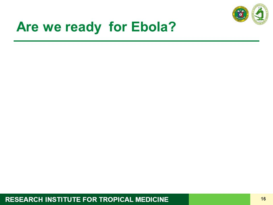 16 RESEARCH INSTITUTE FOR TROPICAL MEDICINE Are we ready for Ebola?