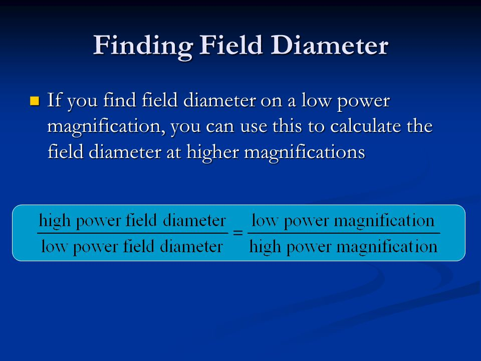 Finding Field Diameter If you find field diameter on a low power magnification, you can use this to calculate the field diameter at higher magnifications If you find field diameter on a low power magnification, you can use this to calculate the field diameter at higher magnifications