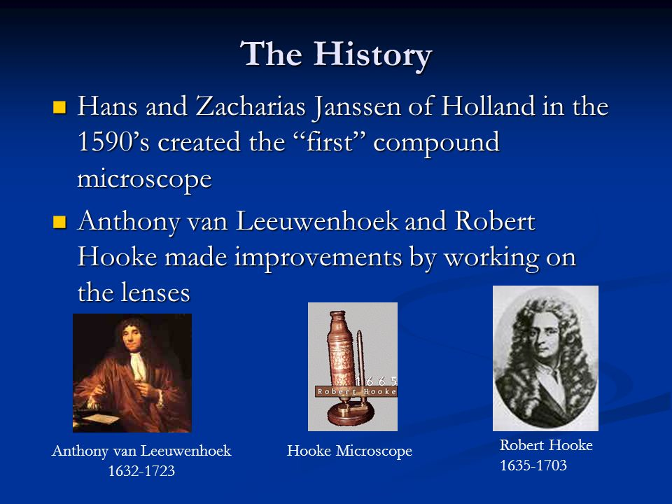 The History Hans and Zacharias Janssen of Holland in the 1590's created the first compound microscope Hans and Zacharias Janssen of Holland in the 1590's created the first compound microscope Anthony van Leeuwenhoek and Robert Hooke made improvements by working on the lenses Anthony van Leeuwenhoek and Robert Hooke made improvements by working on the lenses Anthony van Leeuwenhoek 1632-1723 Robert Hooke 1635-1703 Hooke Microscope