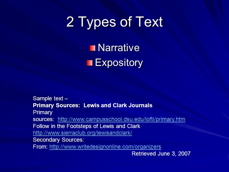 2 Types of Text NarrativeExpository Sample text – Primary Sources: Lewis and Clark Journals Primary sources: http://www.campusschool.dsu.edu/lofti/primary.htmhttp://www.campusschool.dsu.edu/lofti/primary.htm Follow in the Footsteps of Lewis and Clark http://www.sierraclub.org/lewisandclark/ http://www.sierraclub.org/lewisandclark/ Secondary Sources: From: http://www.writedesignonline.com/organizershttp://www.writedesignonline.com/organizers Retrieved June 3, 2007