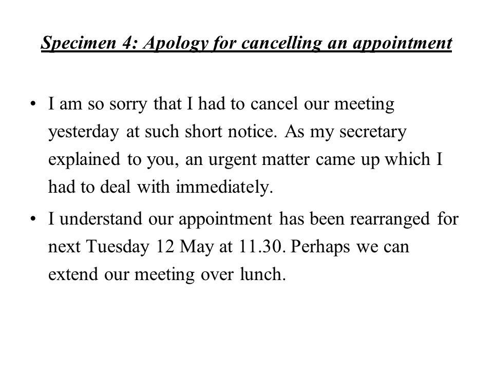 Specimen 4: Apology for cancelling an appointment I am so sorry that I had to cancel our meeting yesterday at such short notice. As my secretary expla