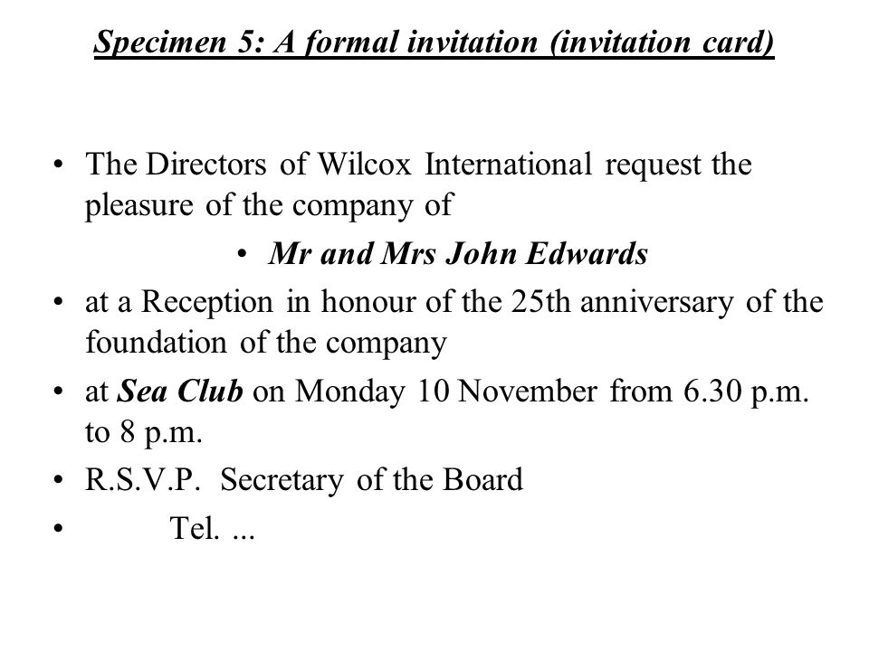 Specimen 5: A formal invitation (invitation card) The Directors of Wilcox International request the pleasure of the company of Mr and Mrs John Edwards