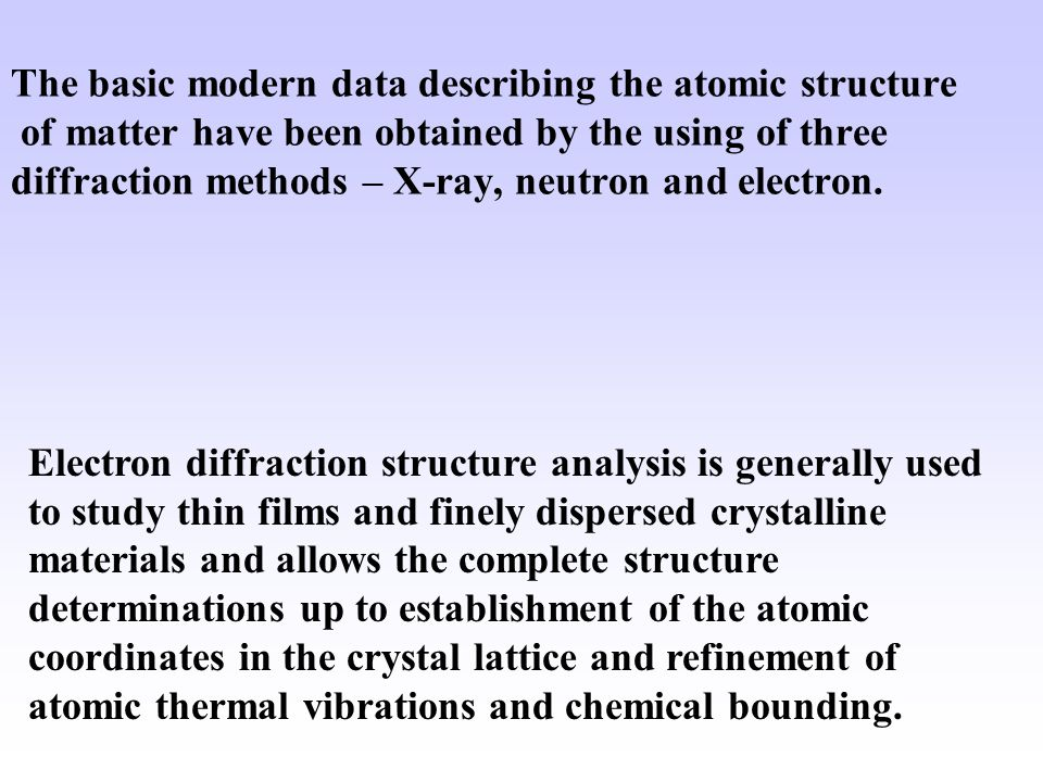 All three radiations are used not only for the structure analysis of various crystals but also for the analysis of other condensed state of matter – quasi crystals, incommensurate phases, and partly disordered systems, namely, for high-molecular polymers, liquid crystals, amorphous substances and liquids, and isolated molecules in vapor and gases.