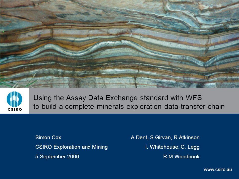 www.csiro.au Using the Assay Data Exchange standard with WFS to build a complete minerals exploration data-transfer chain Simon CoxA.Dent, S.Girvan, R.Atkinson CSIRO Exploration and MiningI.
