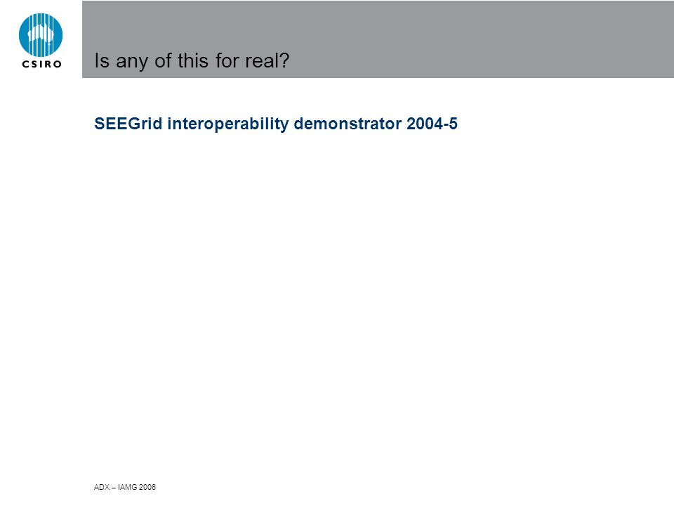 ADX – IAMG 2006 Is any of this for real SEEGrid interoperability demonstrator 2004-5