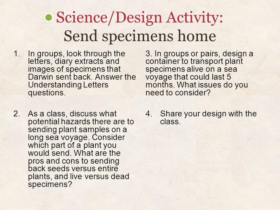 Science/Design Activity: Send specimens home 1. In groups, look through the letters, diary extracts and images of specimens that Darwin sent back. Ans