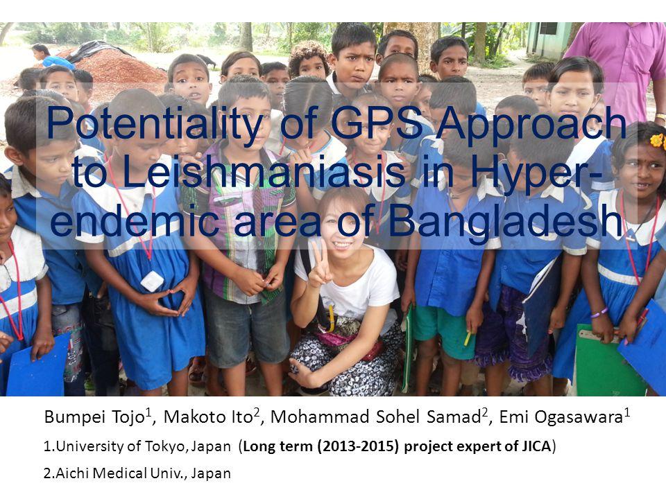 Potentiality of GPS Approach to Leishmaniasis in Hyper- endemic area of Bangladesh Bumpei Tojo 1, Makoto Ito 2, Mohammad Sohel Samad 2, Emi Ogasawara