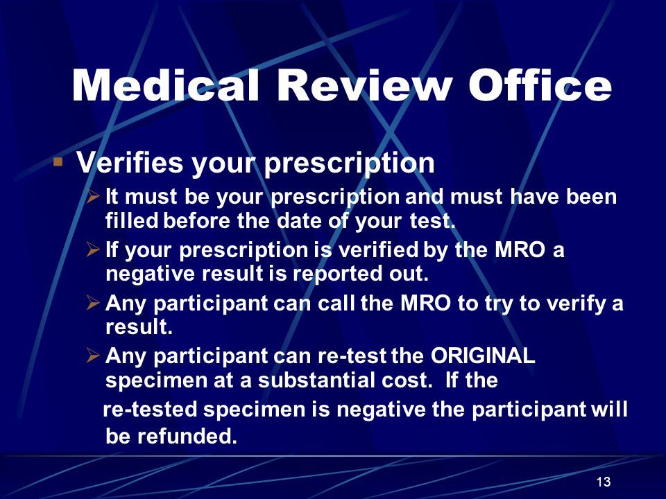 13 Medical Review Office  Verifies your prescription  It must be your prescription and must have been filled before the date of your test.  If your