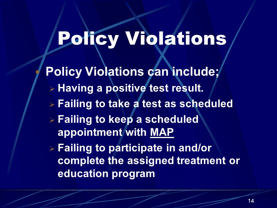14 Policy Violations  Policy Violations can include;  Having a positive test result.  Failing to take a test as scheduled  Failing to keep a sched