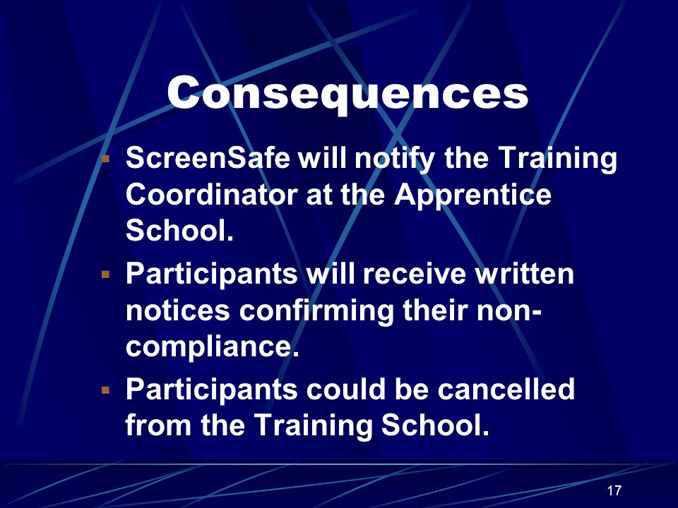17 Consequences  ScreenSafe will notify the Training Coordinator at the Apprentice School.