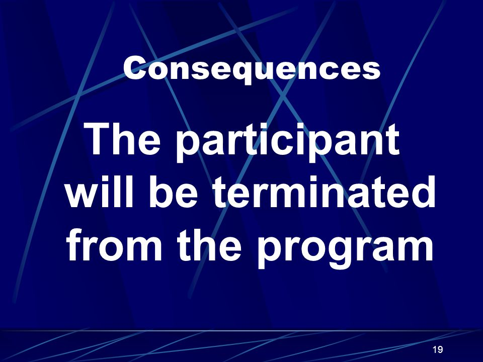 19 Consequences The participant will be terminated from the program
