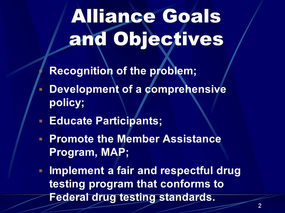 2 Alliance Goals and Objectives  Recognition of the problem;  Development of a comprehensive policy;  Educate Participants;  Promote the Member Assistance Program, MAP;  Implement a fair and respectful drug testing program that conforms to Federal drug testing standards.