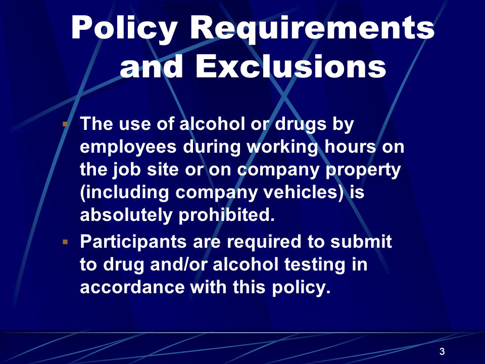 3 Policy Requirements and Exclusions  The use of alcohol or drugs by employees during working hours on the job site or on company property (including company vehicles) is absolutely prohibited.