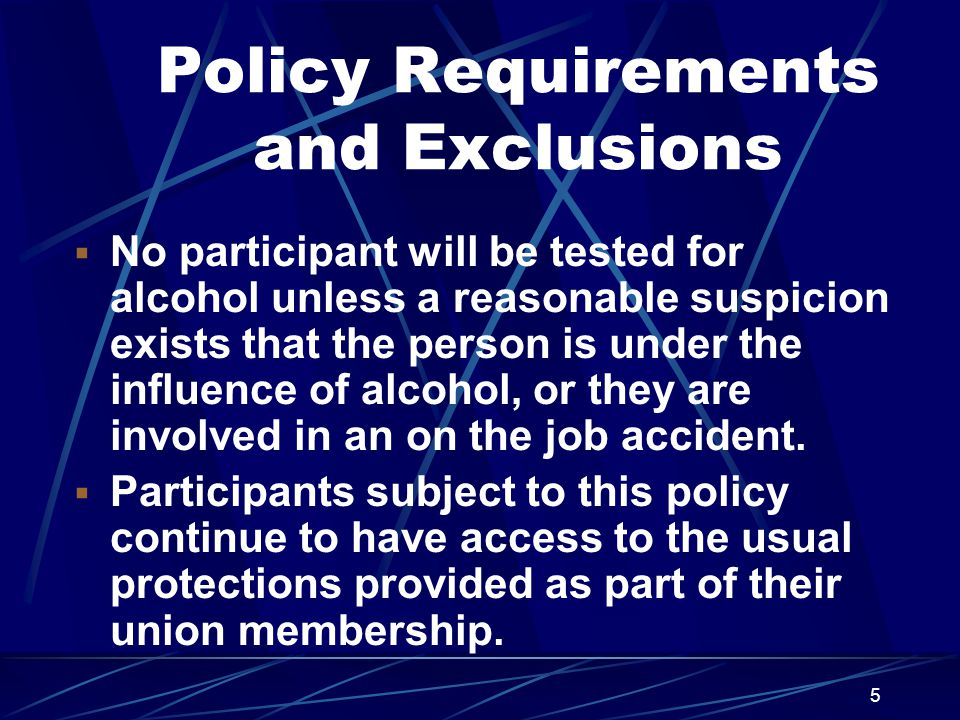 5 Policy Requirements and Exclusions  No participant will be tested for alcohol unless a reasonable suspicion exists that the person is under the influence of alcohol, or they are involved in an on the job accident.