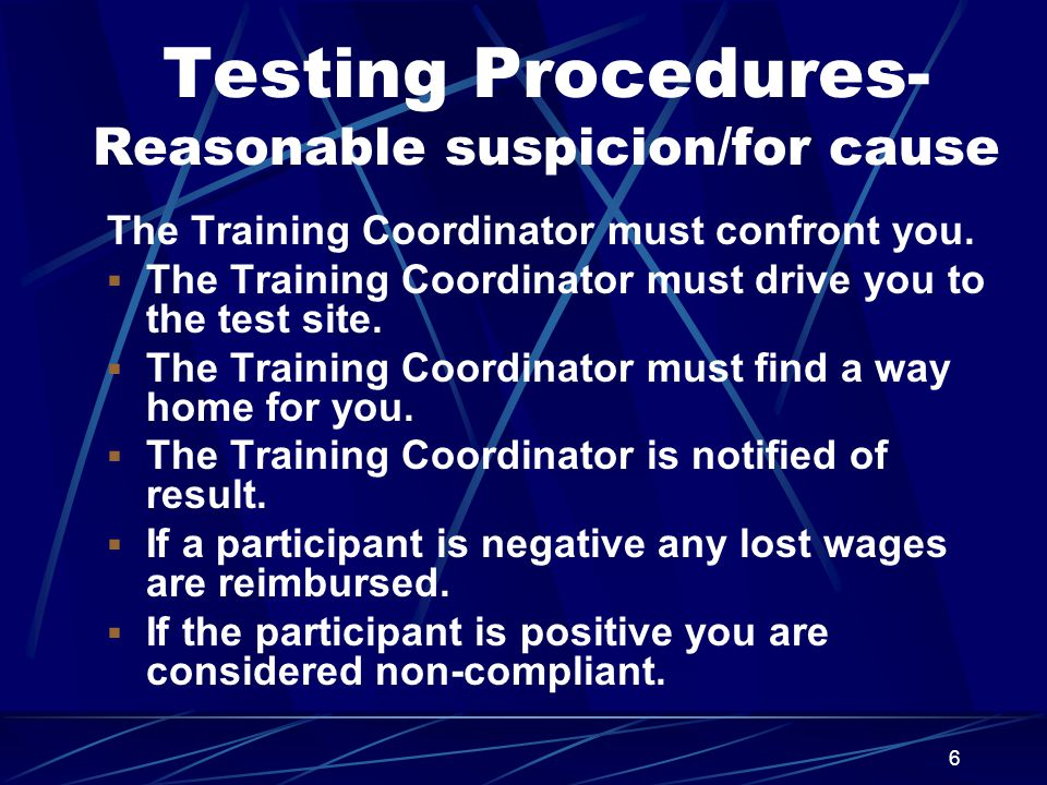 6 Testing Procedures- Reasonable suspicion/for cause The Training Coordinator must confront you.  The Training Coordinator must drive you to the test