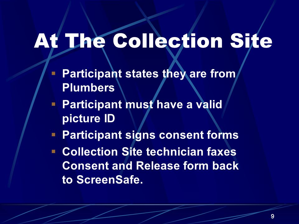 9 At The Collection Site  Participant states they are from Plumbers  Participant must have a valid picture ID  Participant signs consent forms  Co