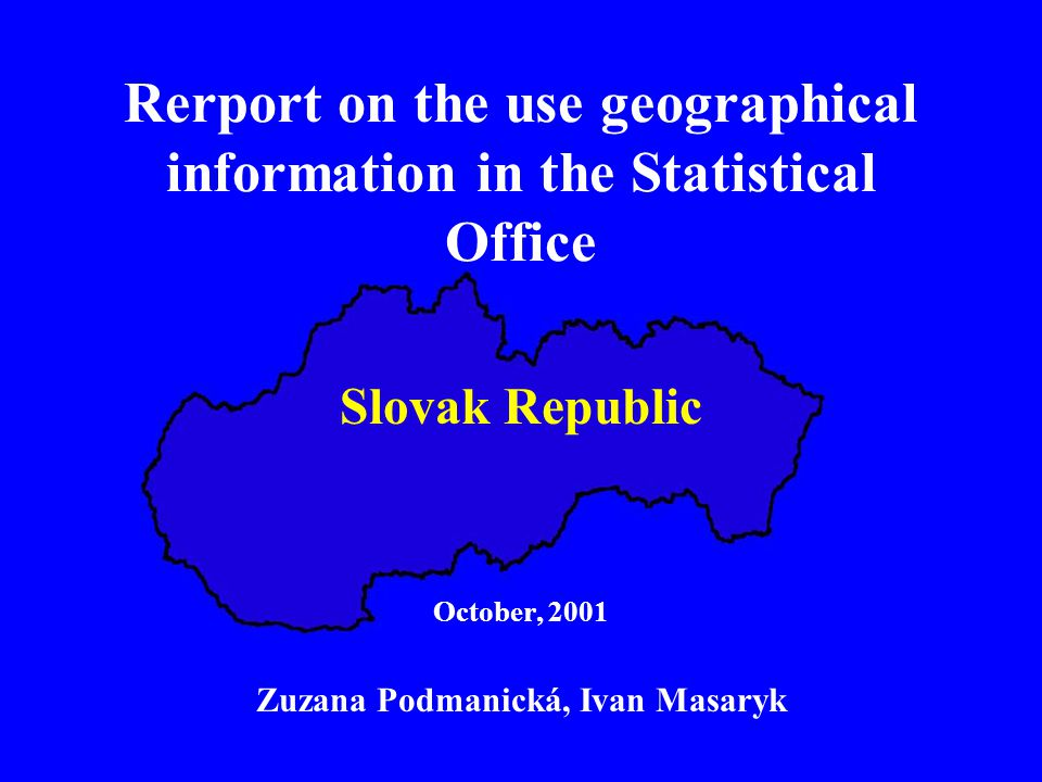 Rerport on the use geographical information in the Statistical Office Slovak Republic October, 2001 Zuzana Podmanická, Ivan Masaryk