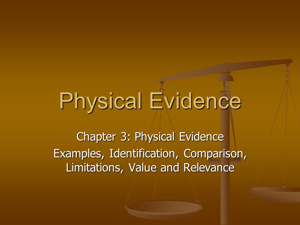 Physical Evidence Chapter 3: Physical Evidence Examples, Identification, Comparison, Limitations, Value and Relevance