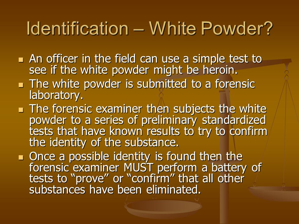 Identification – White Powder? An officer in the field can use a simple test to see if the white powder might be heroin. An officer in the field can u