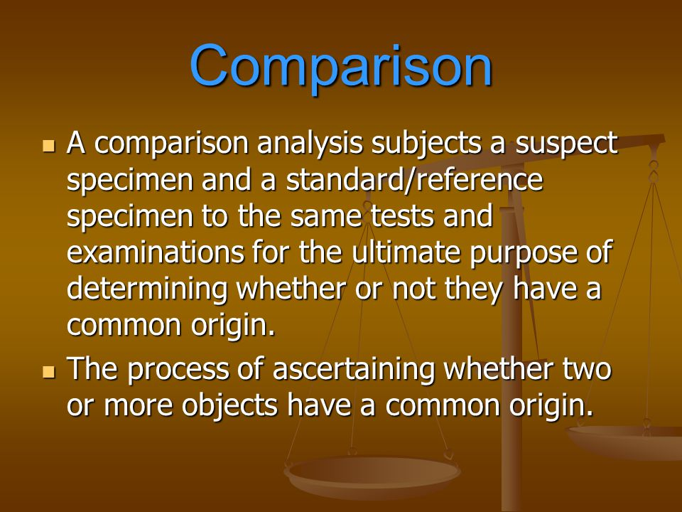 Comparison A comparison analysis subjects a suspect specimen and a standard/reference specimen to the same tests and examinations for the ultimate pur