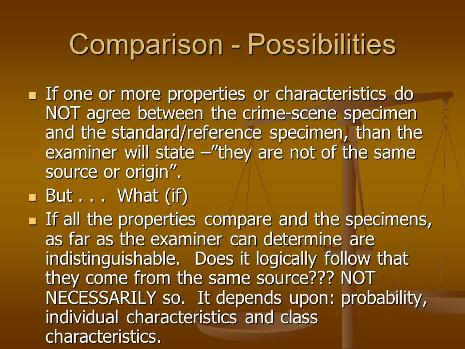 Comparison - Possibilities If one or more properties or characteristics do NOT agree between the crime-scene specimen and the standard/reference speci