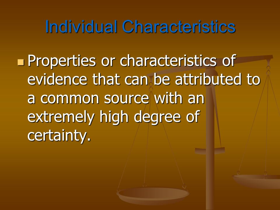 Individual Characteristics Properties or characteristics of evidence that can be attributed to a common source with an extremely high degree of certai