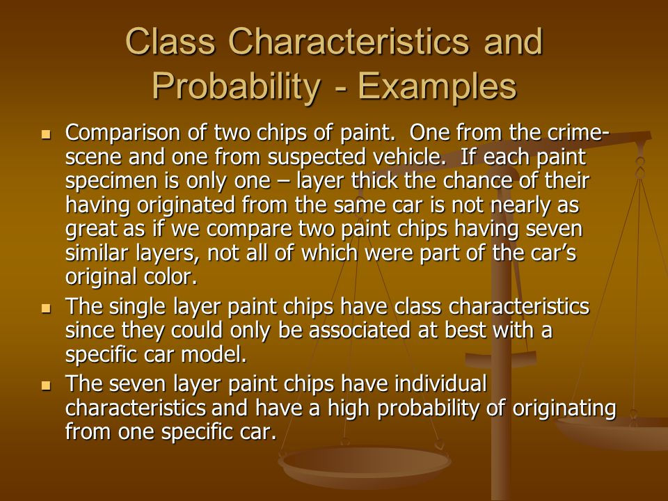 Class Characteristics and Probability - Examples Comparison of two chips of paint. One from the crime- scene and one from suspected vehicle. If each p