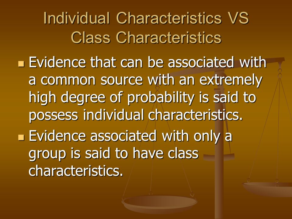Individual Characteristics VS Class Characteristics Evidence that can be associated with a common source with an extremely high degree of probability