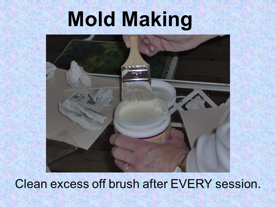 Mold Making Clean excess off brush after EVERY session.