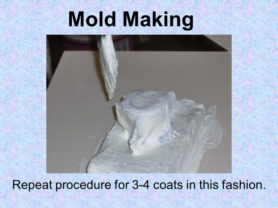 Mold Making Repeat procedure for 3-4 coats in this fashion.