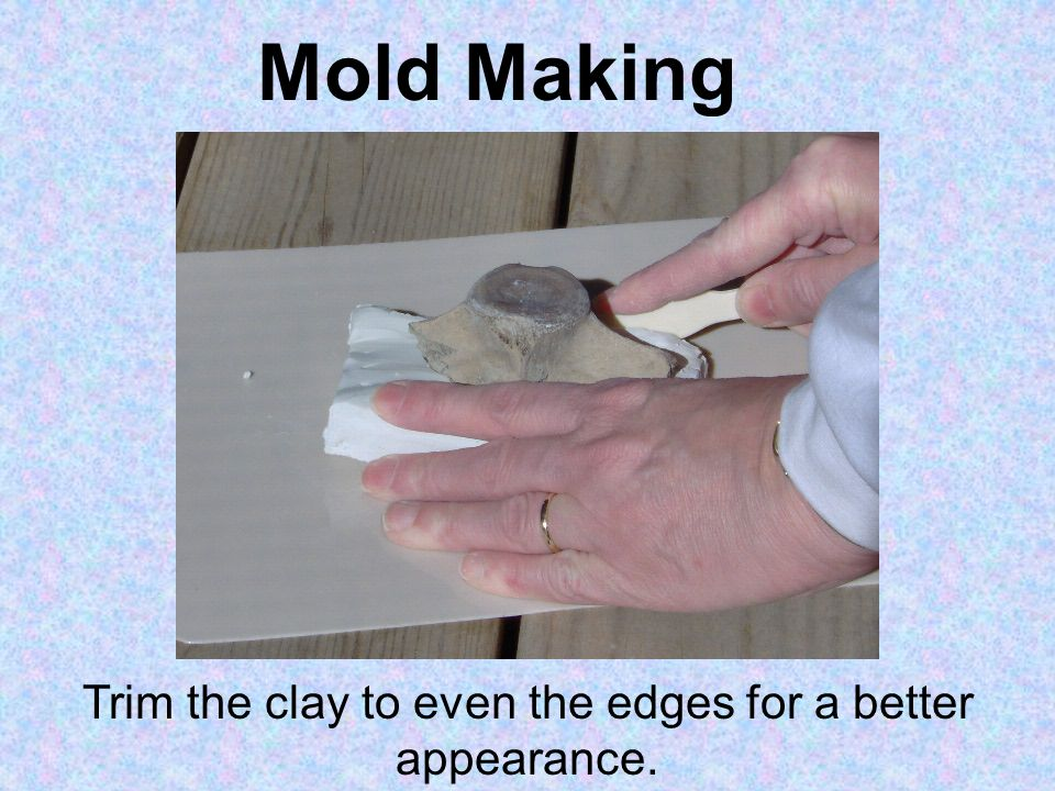 Mold Making Trim the clay to even the edges for a better appearance.