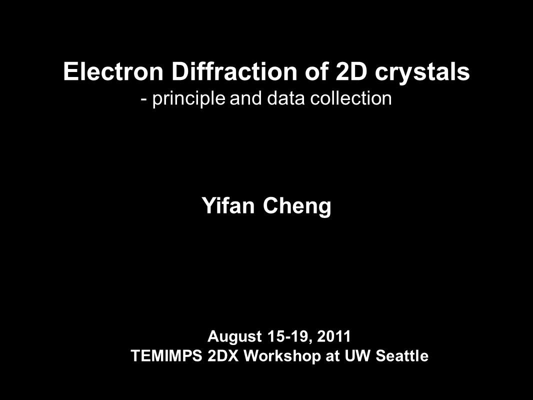 Yifan Cheng Department of Biochemistry and Biophysics University of California San Francisco Electron Diffraction of 2D crystals - principle and data collection August 15-19, 2011 TEMIMPS 2DX Workshop at UW Seattle