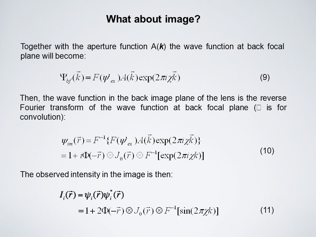 Together with the aperture function A(k) the wave function at back focal plane will become: (9) Then, the wave function in the back image plane of the lens is the reverse Fourier transform of the wave function at back focal plane ( ⊗ is for convolution): (10) The observed intensity in the image is then: (11) What about image