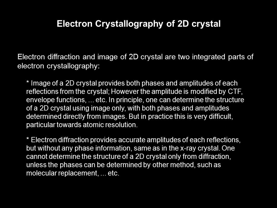 Electron diffraction and image of 2D crystal are two integrated parts of electron crystallography: * Image of a 2D crystal provides both phases and am