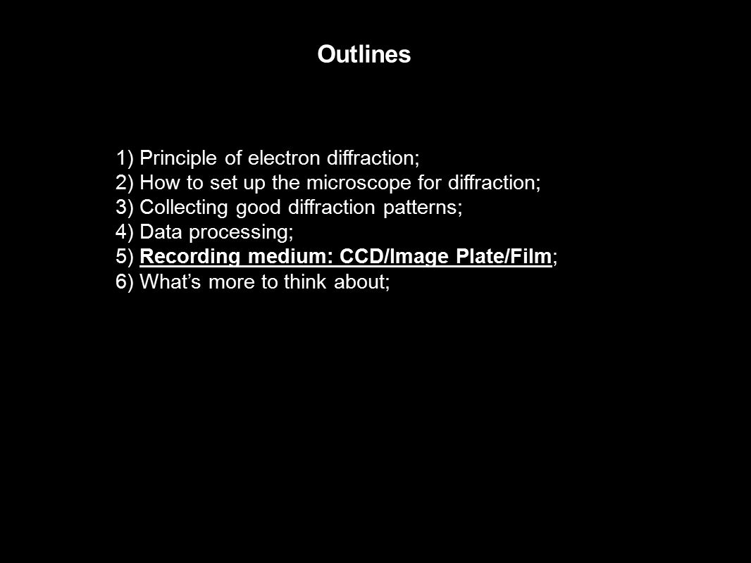 Outlines 1) Principle of electron diffraction; 2) How to set up the microscope for diffraction; 3) Collecting good diffraction patterns; 4) Data processing; 5) Recording medium: CCD/Image Plate/Film; 6) What's more to think about;