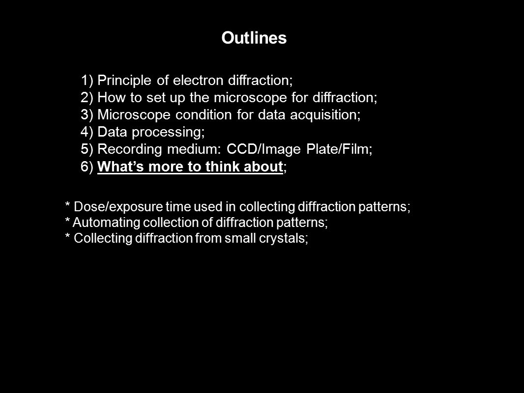 Outlines 1) Principle of electron diffraction; 2) How to set up the microscope for diffraction; 3) Microscope condition for data acquisition; 4) Data processing; 5) Recording medium: CCD/Image Plate/Film; 6) What's more to think about; * Dose/exposure time used in collecting diffraction patterns; * Automating collection of diffraction patterns; * Collecting diffraction from small crystals;