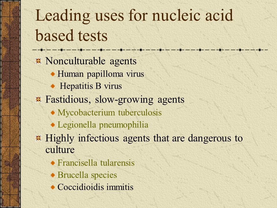 Leading uses for nucleic acid based tests Nonculturable agents Human papilloma virus Hepatitis B virus Fastidious, slow-growing agents Mycobacterium t