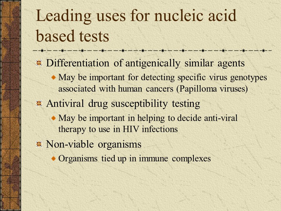 Leading uses for nucleic acid based tests Differentiation of antigenically similar agents May be important for detecting specific virus genotypes asso