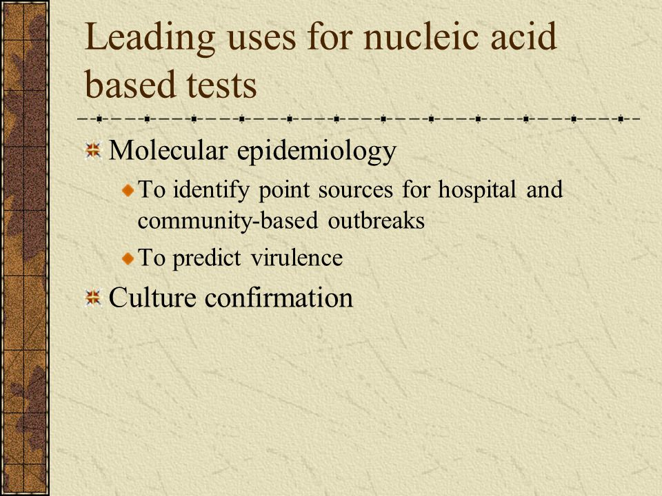 Leading uses for nucleic acid based tests Molecular epidemiology To identify point sources for hospital and community-based outbreaks To predict virul