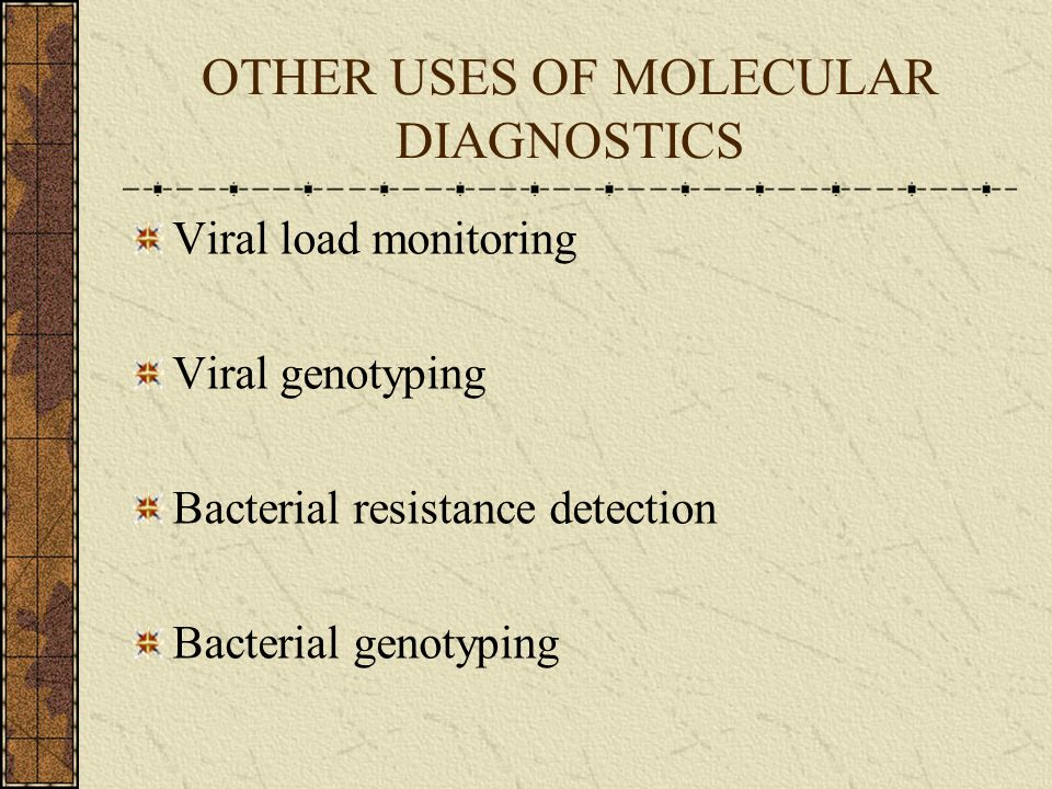 OTHER USES OF MOLECULAR DIAGNOSTICS Viral load monitoring Viral genotyping Bacterial resistance detection Bacterial genotyping