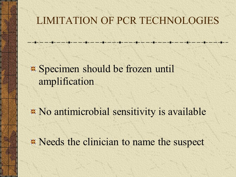 LIMITATION OF PCR TECHNOLOGIES Specimen should be frozen until amplification No antimicrobial sensitivity is available Needs the clinician to name the