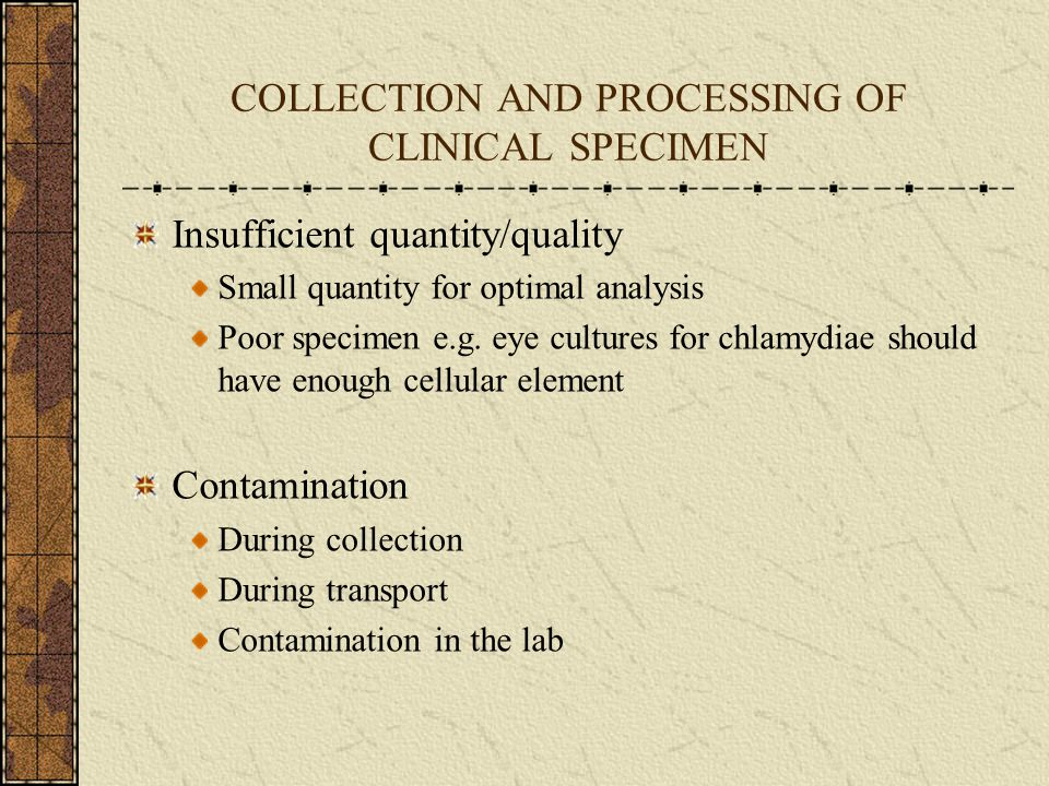 COLLECTION AND PROCESSING OF CLINICAL SPECIMEN Insufficient quantity/quality Small quantity for optimal analysis Poor specimen e.g. eye cultures for c