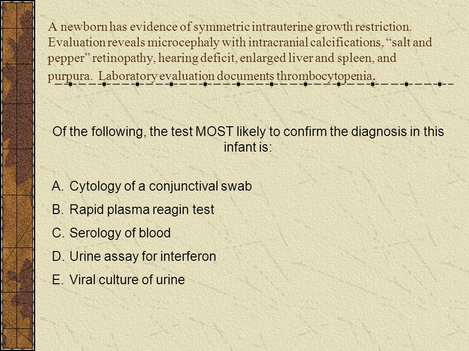 """A newborn has evidence of symmetric intrauterine growth restriction. Evaluation reveals microcephaly with intracranial calcifications, """"salt and peppe"""