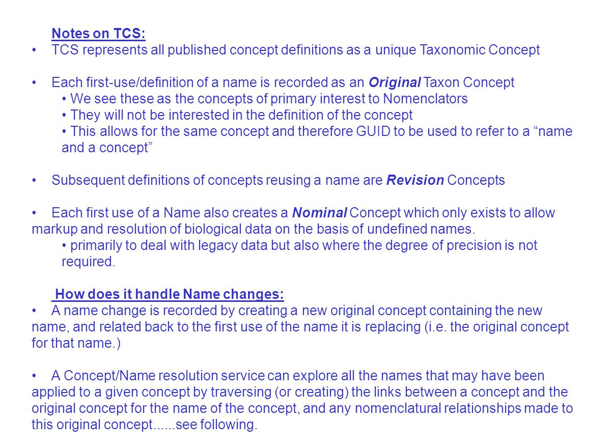 Notes on TCS: TCS represents all published concept definitions as a unique Taxonomic Concept Each first-use/definition of a name is recorded as an Original Taxon Concept We see these as the concepts of primary interest to Nomenclators They will not be interested in the definition of the concept This allows for the same concept and therefore GUID to be used to refer to a name and a concept Subsequent definitions of concepts reusing a name are Revision Concepts Each first use of a Name also creates a Nominal Concept which only exists to allow markup and resolution of biological data on the basis of undefined names.