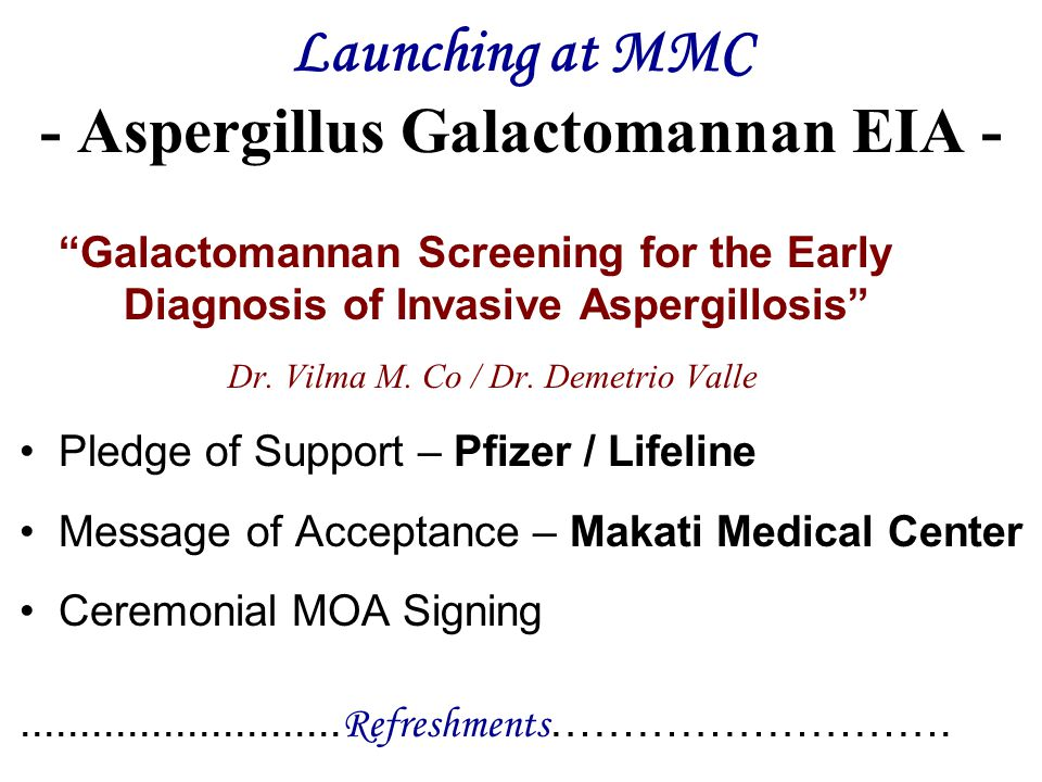 "Launching at MMC - Aspergillus Galactomannan EIA - ""Galactomannan Screening for the Early Diagnosis of Invasive Aspergillosis"" Dr. Vilma M. Co / Dr. D"