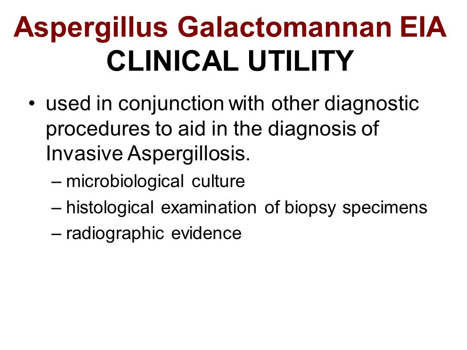 Aspergillus Galactomannan EIA CLINICAL UTILITY used in conjunction with other diagnostic procedures to aid in the diagnosis of Invasive Aspergillosis.