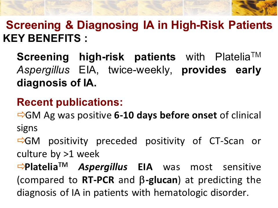 Screening high-risk patients with Platelia TM Aspergillus EIA, twice-weekly, provides early diagnosis of IA. Recent publications:  GM Ag was positive