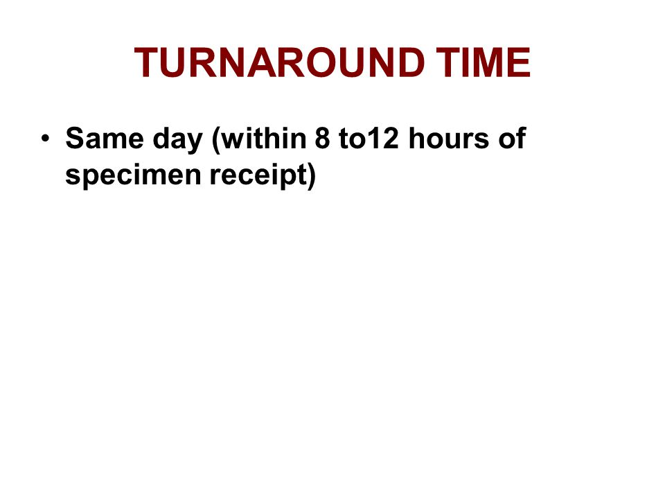 TURNAROUND TIME Same day (within 8 to12 hours of specimen receipt)