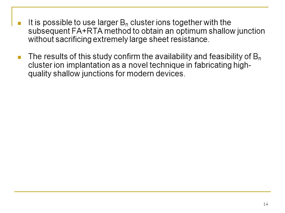14 It is possible to use larger B n cluster ions together with the subsequent FA+RTA method to obtain an optimum shallow junction without sacrificing extremely large sheet resistance.
